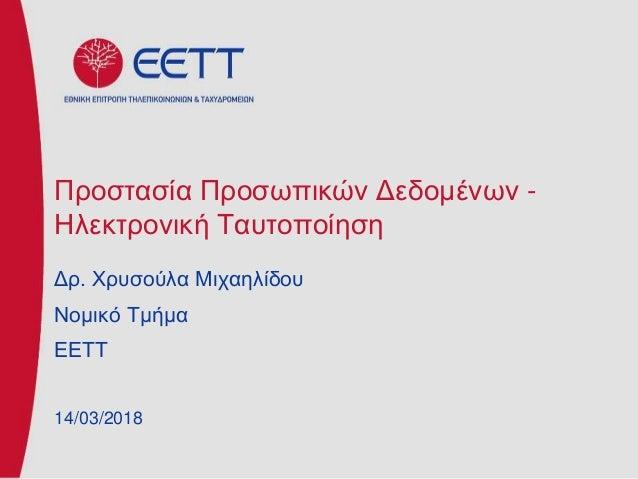 Προστασία Προσωπικών Δεδομένων - Ηλεκτρονική Ταυτοποίηση Δρ. Χρυσούλα Μιχαηλίδου Νομικό Τμήμα ΕΕΤΤ 14/03/2018