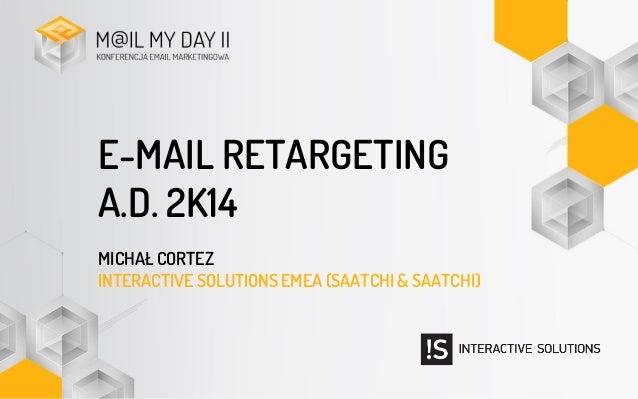 E-MAIL RETARGETING A.D. 2K14 MICHAŁ CORTEZ INTERACTIVE SOLUTIONS EMEA (SAATCHI & SAATCHI)
