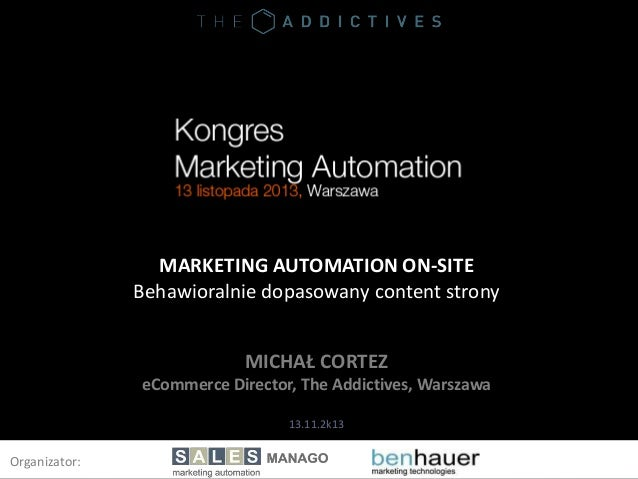 MARKETING AUTOMATION ON-SITE Behawioralnie dopasowany content strony MICHAŁ CORTEZ eCommerce Director, The Addictives, War...