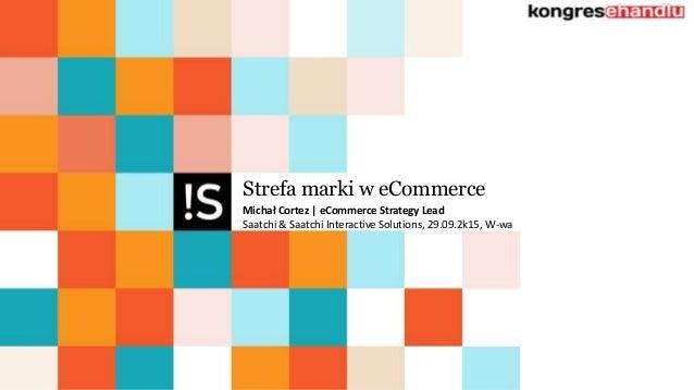 Strefa marki w eCommerce Michał Cortez | eCommerce Strategy Lead Saatchi & Saatchi Interactive Solutions, 29.09.2k15, W-wa