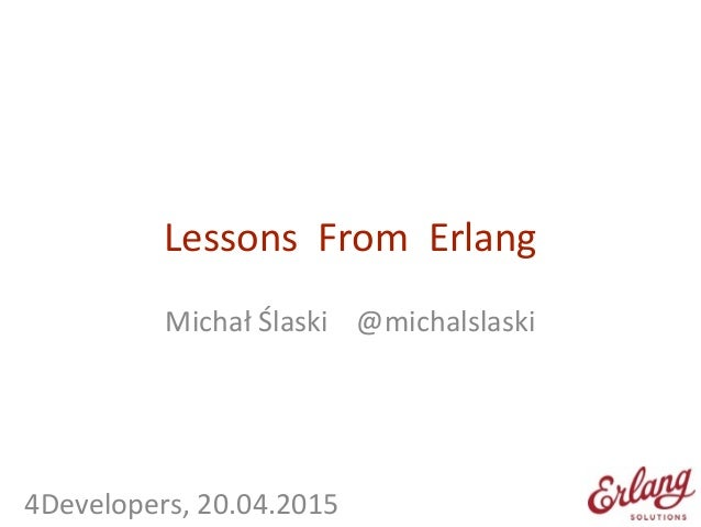 Lessons    From    Erlang Michał  Ślaski        @michalslaski   ! ! !       4Developers,  20.0...