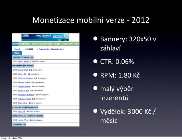MoneCzace mobilní verze -‐ 2012 •Bannery: 320x50 v  záhlaví •CTR: 0.06% •RPM: 1.80 Kč •malý výběr  inzerentů ...