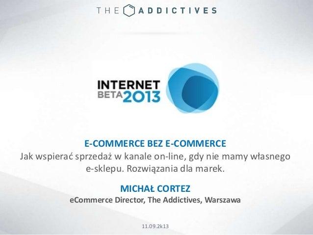 E-COMMERCE BEZ E-COMMERCE Jak wspierad sprzedaż w kanale on-line, gdy nie mamy własnego e-sklepu. Rozwiązania dla marek. M...