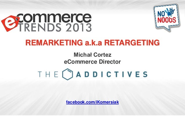 REMARKETING a.k.a RETARGETING           Michał Cortez        eCommerce Director        facebook.com/iKomersiak