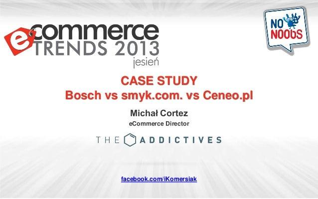 CASE STUDY Bosch vs smyk.com. vs Ceneo.pl Michał Cortez eCommerce Director facebook.com/iKomersiak
