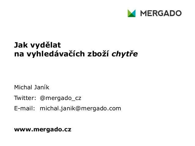 Jak vydělatna vyhledávačích zboží chytřeMichal JaníkTwitter: @mergado_czE-mail: michal.janik@mergado.comwww.mergado.cz