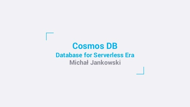 Cosmos DB Database for Serverless Era Michał Jankowski