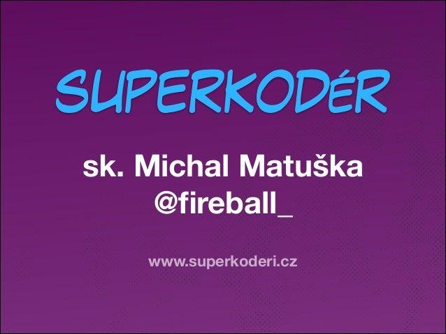 SUPERKODÉR sk. Michal Matuška @fireball_ www.superkoderi.cz