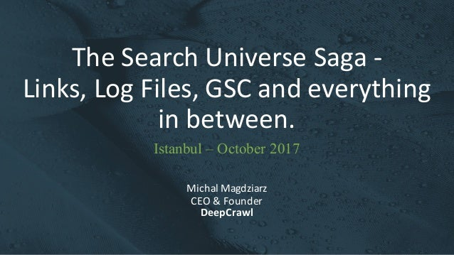 The	Search	Universe	Saga	- Links,	Log	Files,	GSC	and	everything	 in	between. Michal	Magdziarz CEO	&	Founder DeepCrawl Ista...
