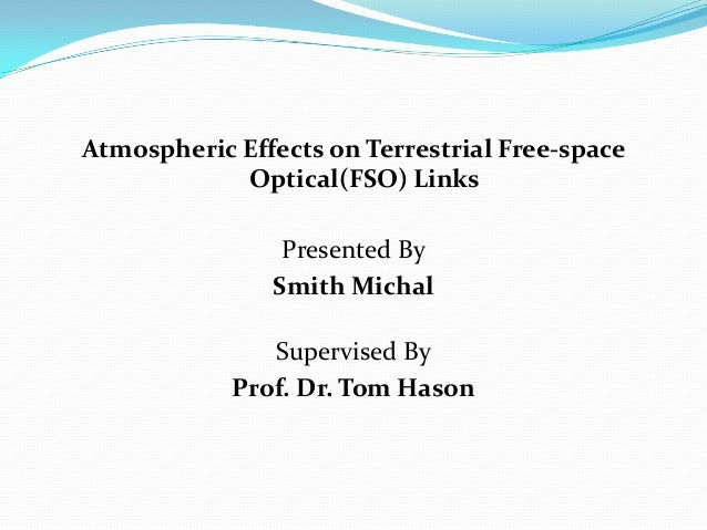 Atmospheric Effects on Terrestrial Free-space Optical(FSO) Links Presented By Smith Michal Supervised By Prof. Dr. Tom Has...
