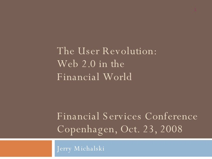 The User Revolution: Web 2.0 in the  Financial World Financial Services Conference Copenhagen, Oct. 23, 2008 Jerry Michalski