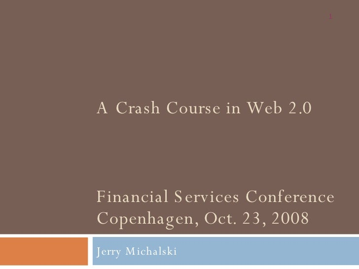 A Crash Course in Web 2.0 Financial Services Conference Copenhagen, Oct. 23, 2008 Jerry Michalski