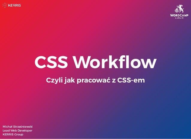 CSS Workflow Czyli jak pracować z CSS-em Michał Strześniewski Lead Web Developer KERRIS Group