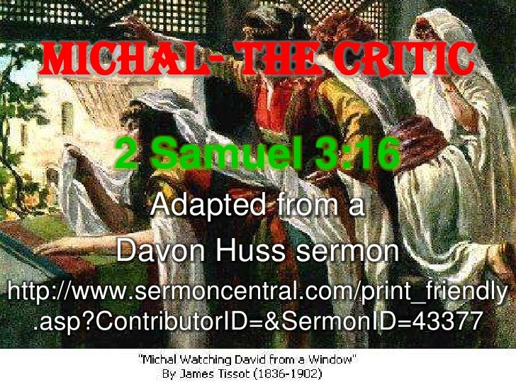 Michal- The Critic         2 Samuel 3:16           Adapted from a         Davon Huss sermonhttp://www.sermoncentral.com/pr...