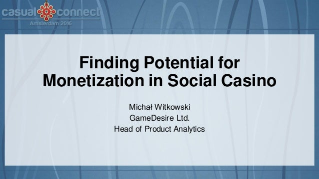 Finding Potential for Monetization in Social Casino Michał Witkowski GameDesire Ltd. Head of Product Analytics