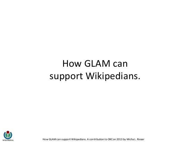 How GLAM can support Wikipedians. A contribution to OKCon 2013 by Micha L. Rieser How GLAM can support Wikipedians.