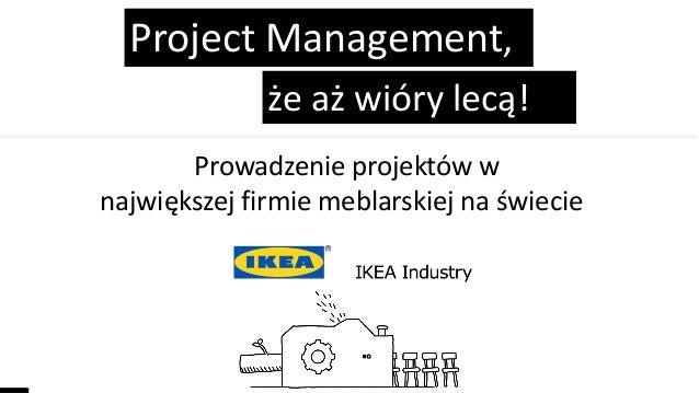 że aż wióry lecą! Project Management, Prowadzenie projektów w największej firmie meblarskiej na świecie