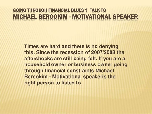GOING THROUGH FINANCIAL BLUES ? TALK TO  MICHAEL BEROOKIM - MOTIVATIONAL SPEAKER  Times are hard and there is no denying  ...