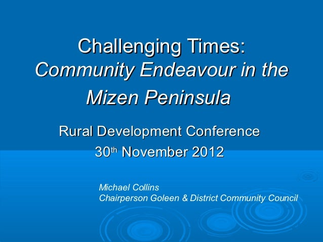 Challenging Times:Community Endeavour in the    Mizen Peninsula  Rural Development Conference       30th November 2012    ...