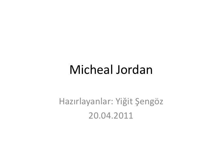 Micheal Jordan <br />Hazırlayanlar: Yiğit Şengöz<br />20.04.2011<br />