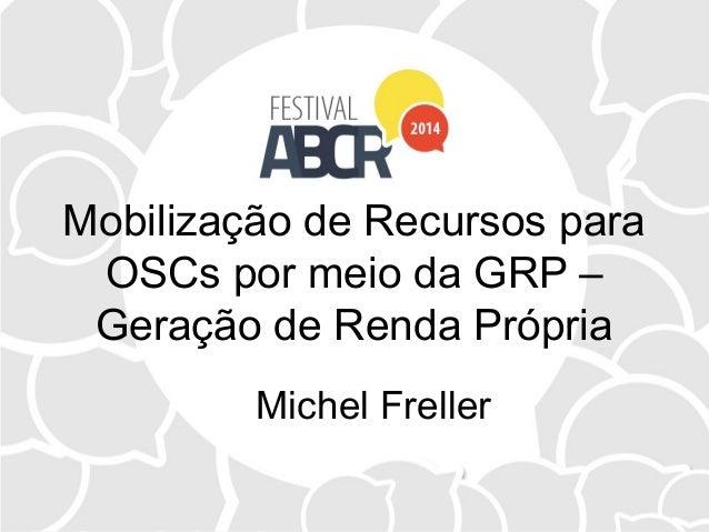 Mobilização de Recursos para OSCs por meio da GRP – Geração de Renda Própria Michel Freller