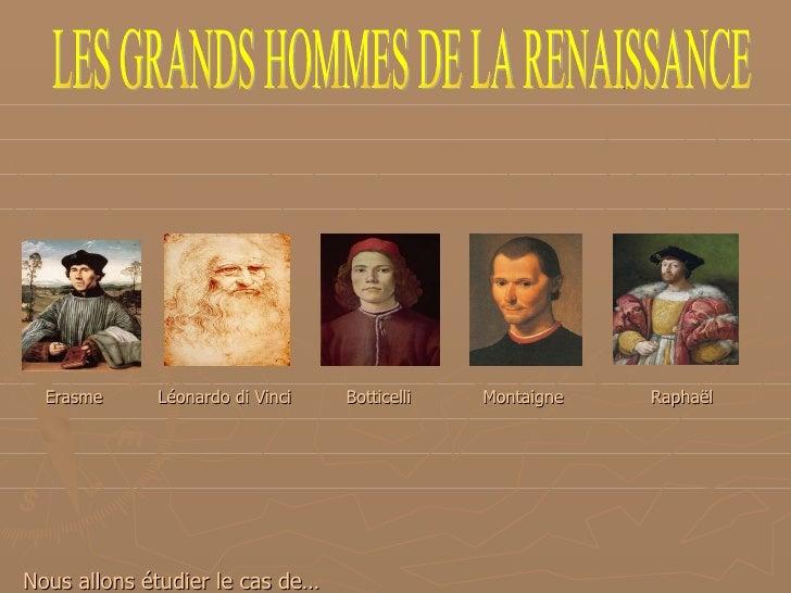 <ul><li>Erasme  Léonardo di Vinci  Botticelli  Montaigne   Raphaël </li></ul><ul><li>Nous allons étudier le cas de… </li><...