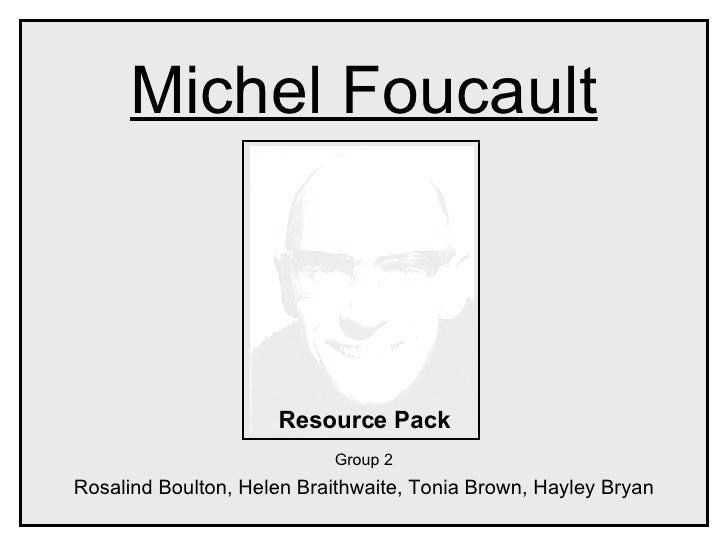 Michel Foucault Resource Pack Group 2 Rosalind Boulton, Helen Braithwaite, Tonia Brown, Hayley Bryan