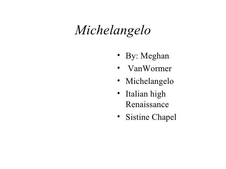 Michelangelo <ul><li>By: Meghan  </li></ul><ul><li>VanWormer </li></ul><ul><li>Michelangelo </li></ul><ul><li>Italian high...