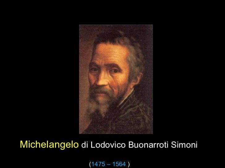 Michelangelo di Lodovico Buonarroti Simoni                (1475 – 1564 )