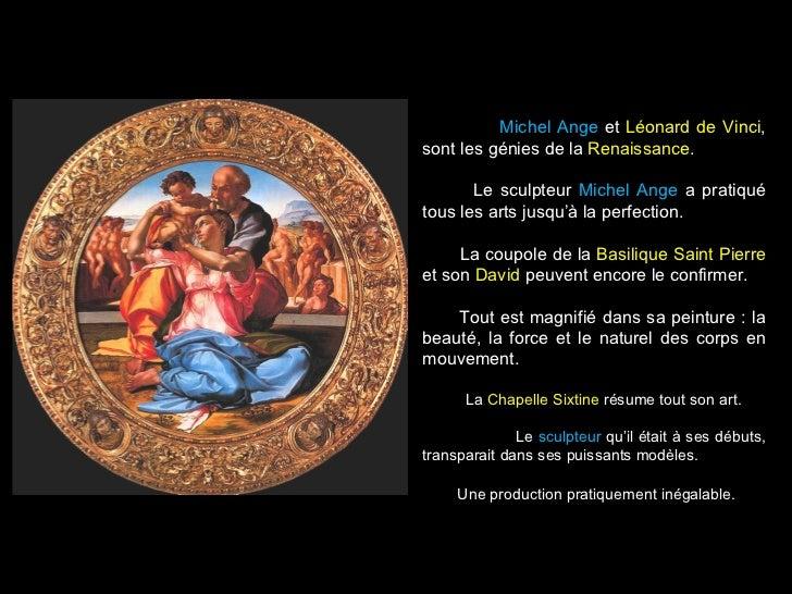 Michel Ange et Léonard de Vinci,sont les génies de la Renaissance.       Le sculpteur Michel Ange a pratiquétous les arts ...