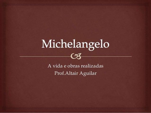 A vida e obras realizadas  Prof.Altair Aguilar