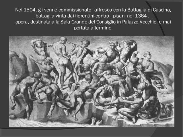 Nel 1504, gli venne commissionato l'affresco con laBattaglia di Cascina, battaglia vinta dai fiorentini contro i pisani n...