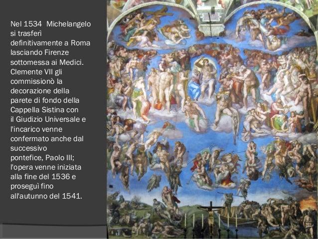 Nel1534 Michelangelo si trasferì definitivamente a Roma lasciando Firenze sottomessa ai Medici. Clemente VII gli commiss...