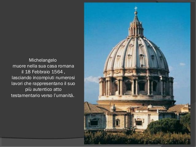 Michelangelo muore nella sua casa romana il 18 Febbraio 1564 , lasciando incompiuti numerosi lavori che rappresentano il s...
