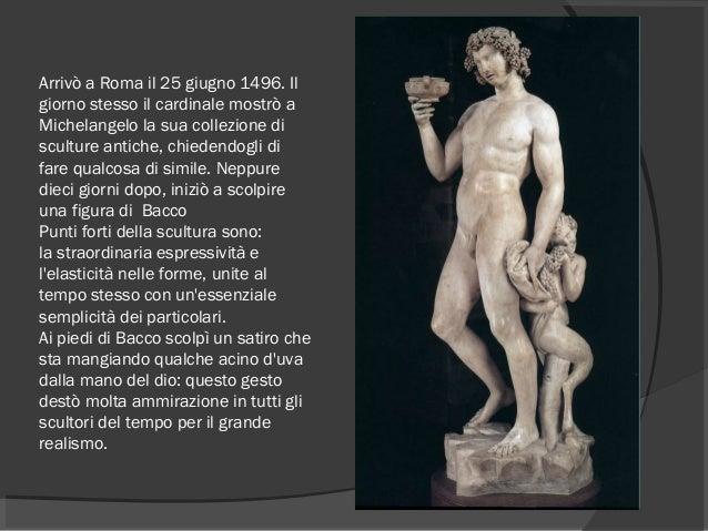 Arrivò a Roma il 25 giugno1496. Il giorno stesso il cardinale mostrò a Michelangelo la sua collezione di sculture antiche...