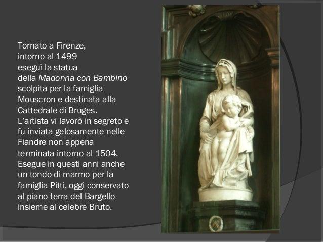 Tornato a Firenze, intorno al1499 eseguì la statua dellaMadonna con Bambino scolpita per la famiglia Mouscron e destina...