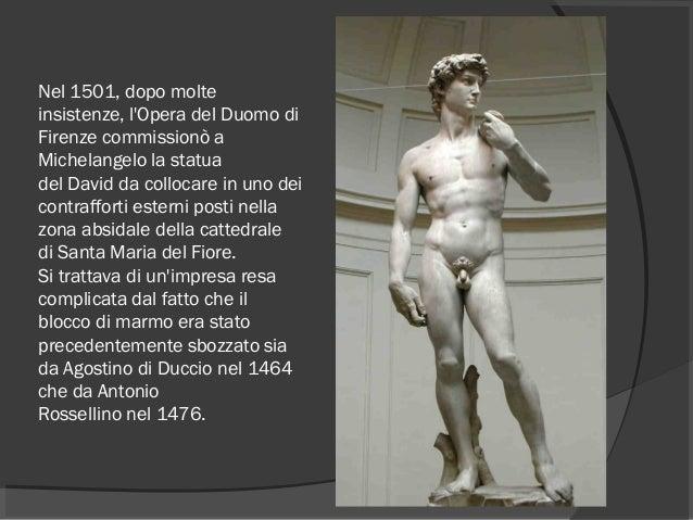 Nel 1501, dopo molte insistenze, l'Opera del Duomo di Firenzecommissionò a Michelangelo la statua delDavidda collocare ...