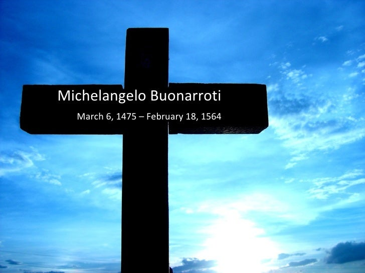 Michelangelo Buonarroti March 6, 1475 – February 18, 1564