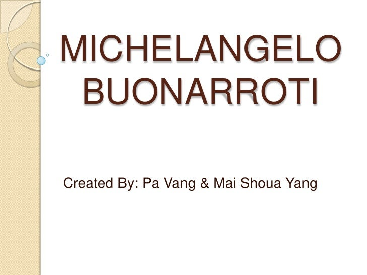 MICHELANGELO BUONARROTI<br />Created By: Pa Vang & Mai Shoua Yang<br />