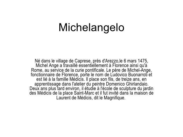 Michelangelo Né dans le village de Caprese, près d'Arezzo,le 6 mars 1475, Michel Ange a travaillé essentiellement à Floren...