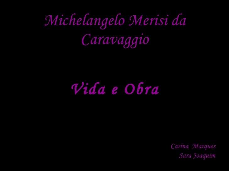 Michelangelo Merisi da Caravaggio <ul><li>Vida e Obra </li></ul><ul><li>Carina  Marques </li></ul><ul><li>Sara Joaquim </l...