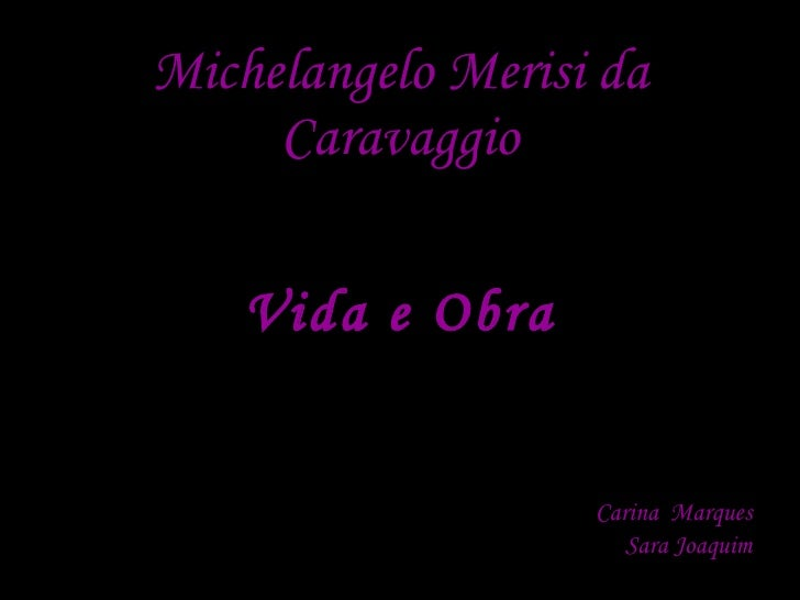Michelangelo Merisi da      Caravaggio      Vida e Obra                      Carina Marques                       Sara Joa...