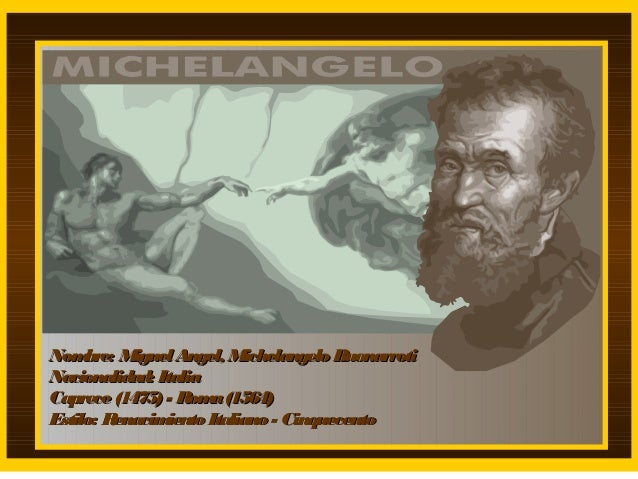 Nom bre: Miguel Angel, Michelangelo Buonarroti Nacionalidad: Italia Caprece (1475) - Rom (1564) a Estilo: Renacim iento It...