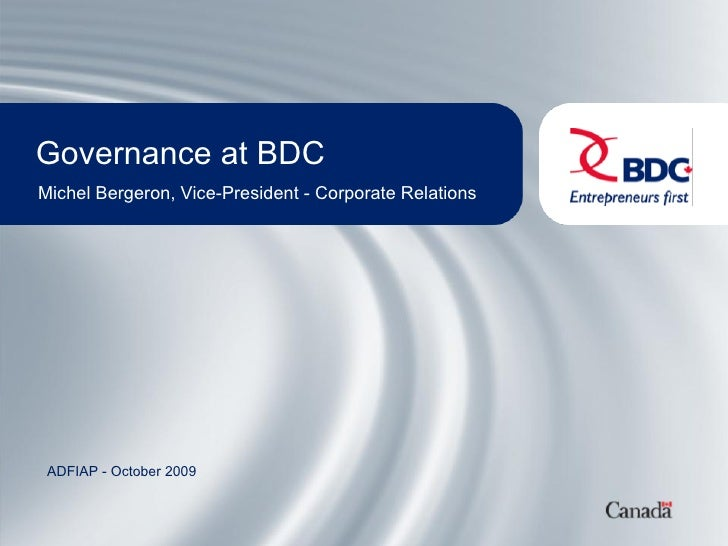 Governance at BDC Michel Bergeron, Vice-President - Corporate Relations      ADFIAP - October 2009