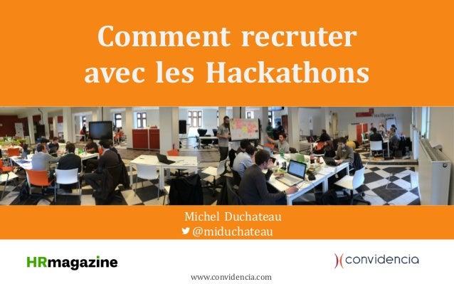 Comment recruter avec les Hackathons Michel Duchateau @miduchateau www.convidencia.com