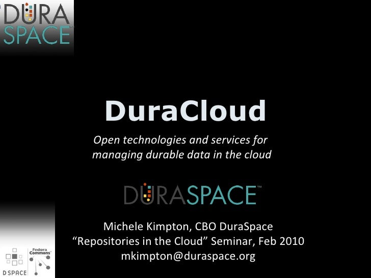 """DuraCloud Open technologies and services for managing durable data in the cloud Michele Kimpton, CBO DuraSpace """" Repositor..."""