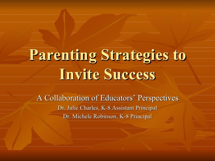 Parenting Strategies to Invite Success A Collaboration of Educators' Perspectives Dr. Julie Charles, K-8 Assistant Princip...