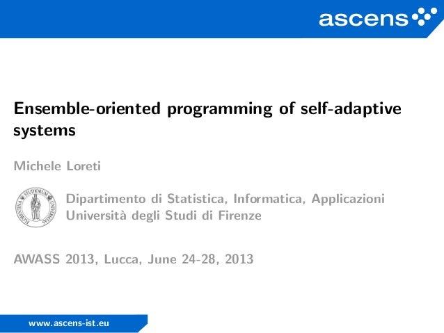 Ensemble-oriented programming of self-adaptive systems Michele Loreti Dipartimento di Statistica, Informatica, Applicazion...
