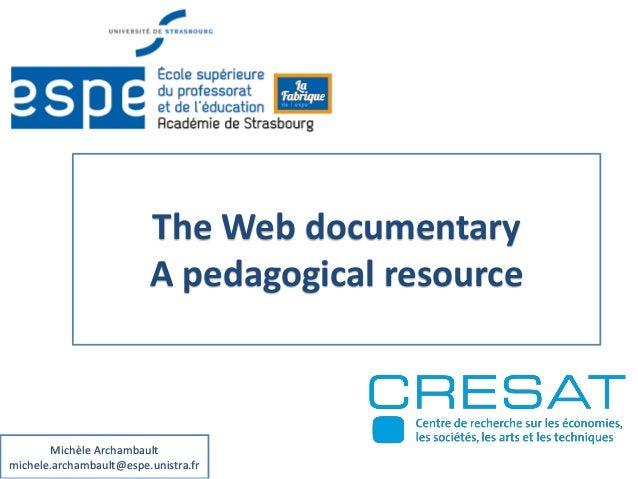 The Web documentary A pedagogical resource Michèle Archambault michele.archambault@espe.unistra.fr