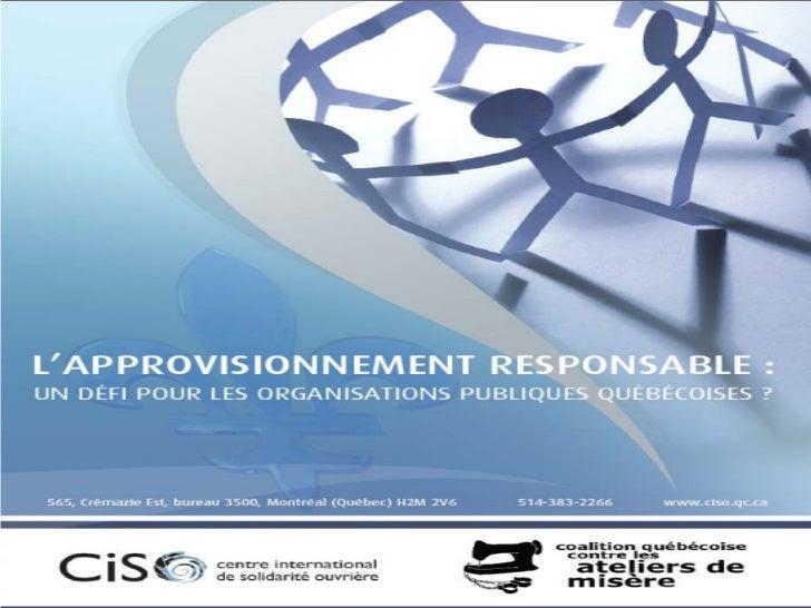 • Depuis 2008, la CQCAM examine les politiques  d'approvisionnement responsable (PAR)  d'organisations actives au Québec, ...